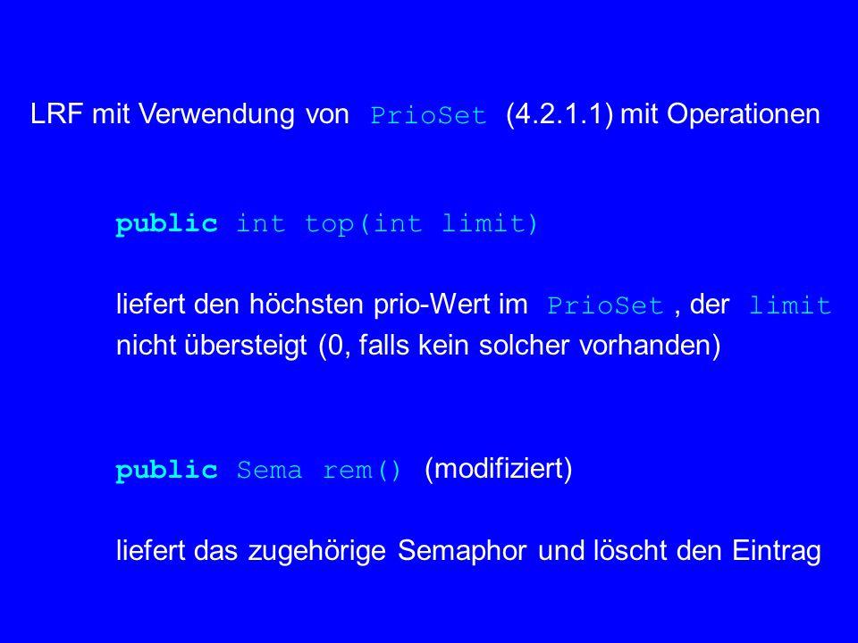 LRF mit Verwendung von PrioSet (4.2.1.1) mit Operationen public int top(int limit) liefert den höchsten prio-Wert im PrioSet, der limit nicht übersteigt (0, falls kein solcher vorhanden) public Sema rem() (modifiziert) liefert das zugehörige Semaphor und löscht den Eintrag