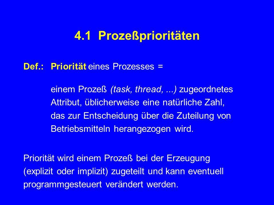 4.1 Prozeßprioritäten Def.:Priorität eines Prozesses = einem Prozeß (task, thread,...) zugeordnetes Attribut, üblicherweise eine natürliche Zahl, das zur Entscheidung über die Zuteilung von Betriebsmitteln herangezogen wird.
