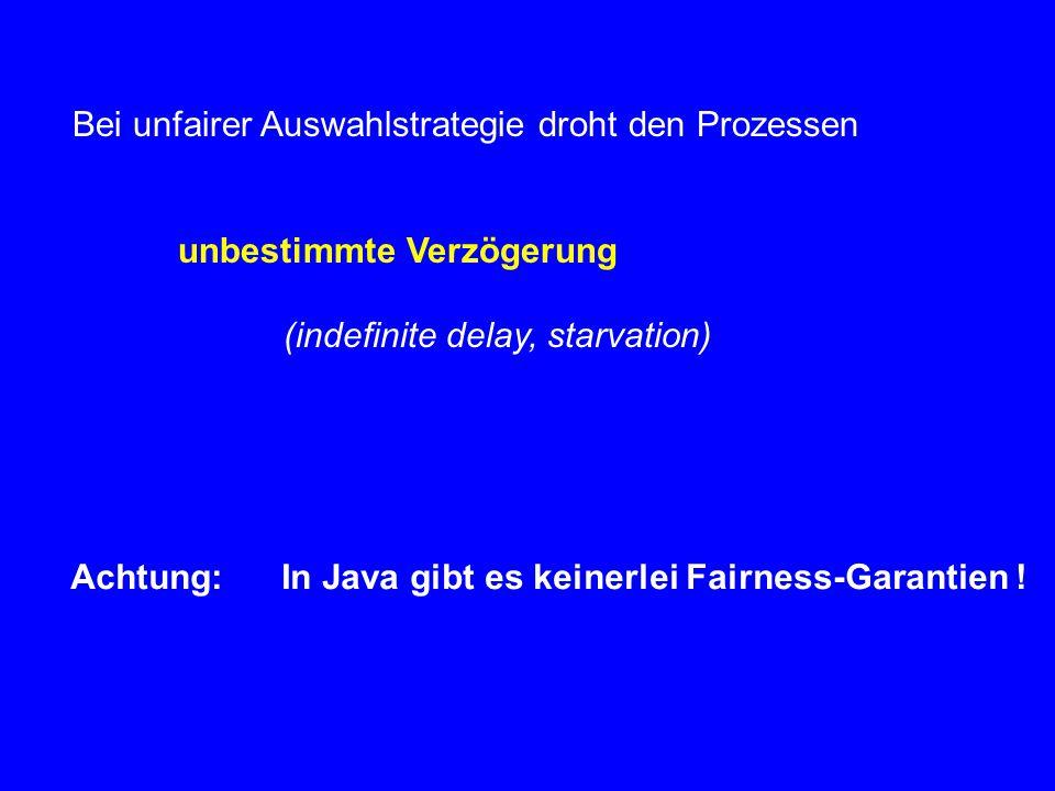 Bei unfairer Auswahlstrategie droht den Prozessen unbestimmte Verzögerung (indefinite delay, starvation) Achtung:In Java gibt es keinerlei Fairness-Ga