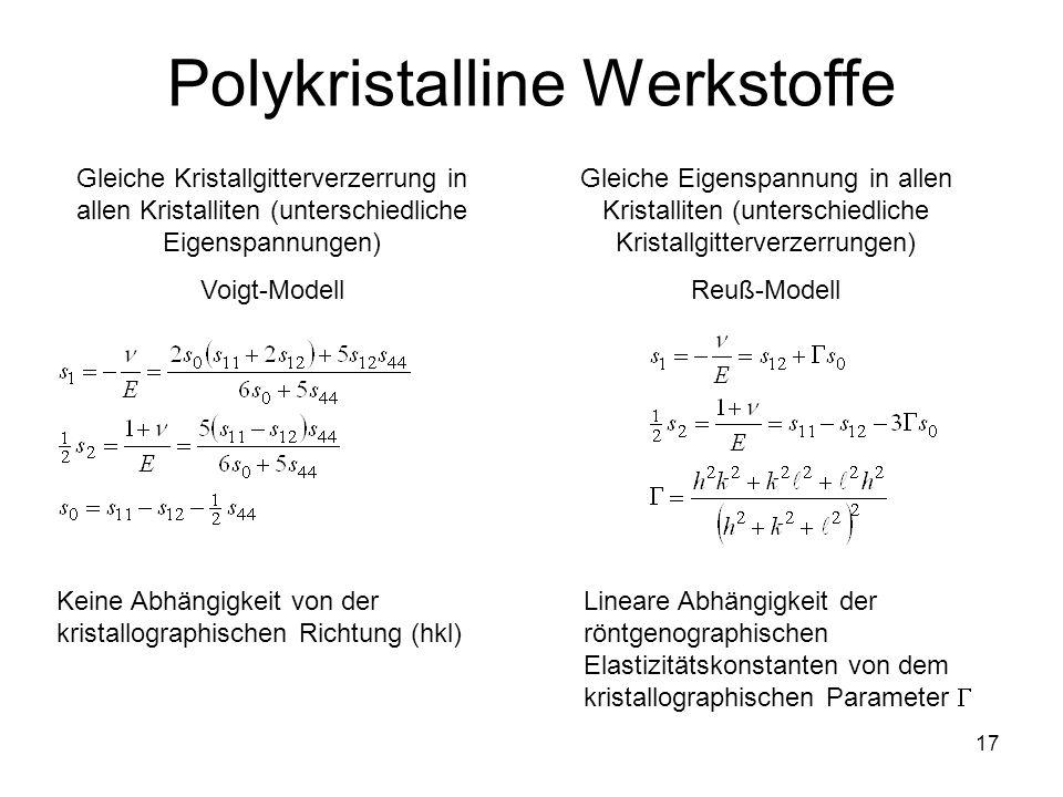 17 Polykristalline Werkstoffe Gleiche Kristallgitterverzerrung in allen Kristalliten (unterschiedliche Eigenspannungen) Voigt-Modell Gleiche Eigenspan