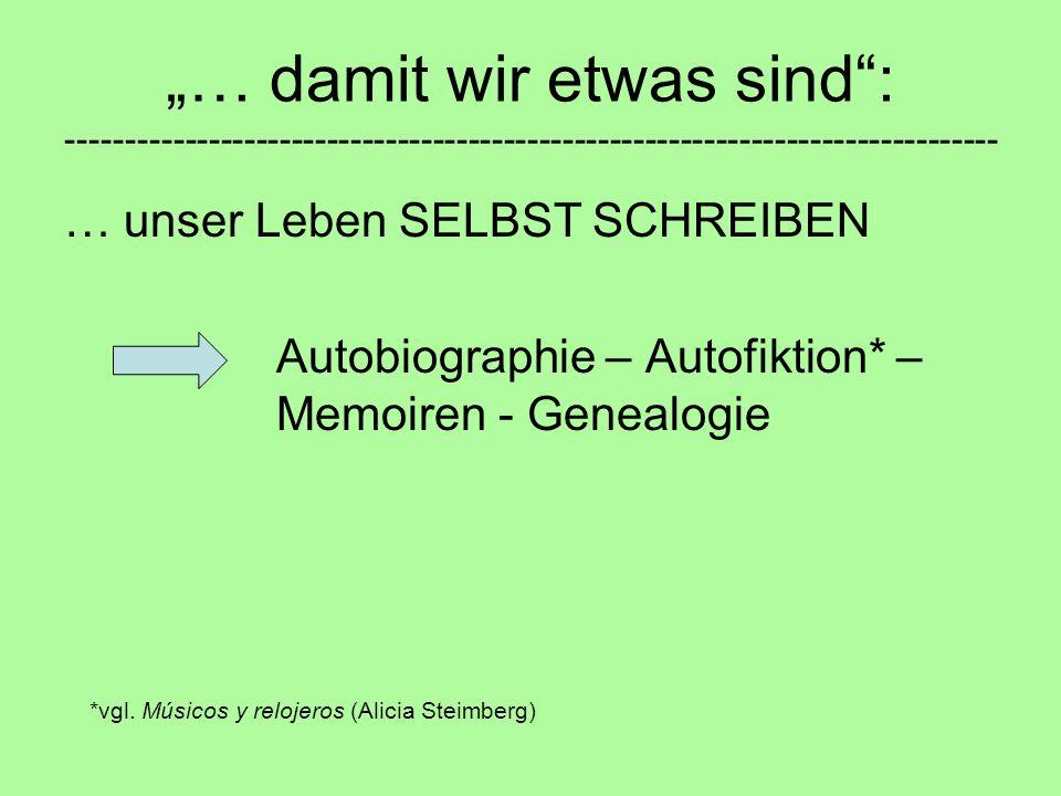 """""""… damit wir etwas sind : ------------------------------------------------------------------------------- … unser Leben SELBST SCHREIBEN Autobiographie – Autofiktion* – Memoiren - Genealogie *vgl."""