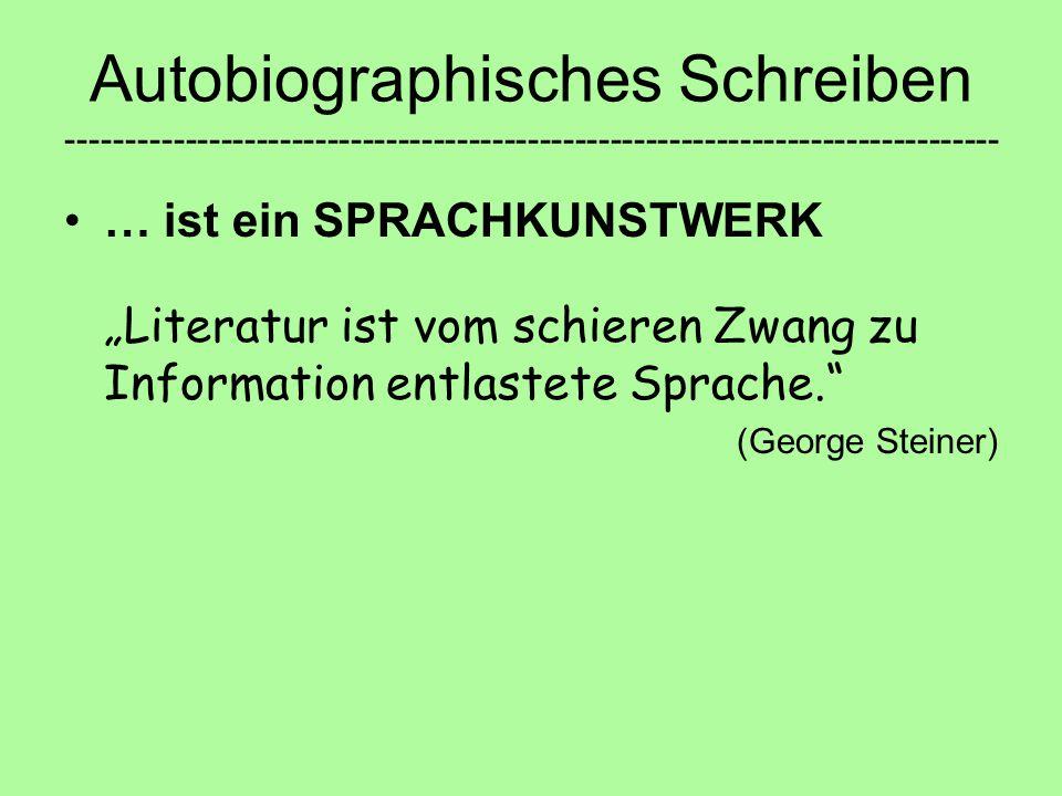 """Autobiographisches Schreiben ------------------------------------------------------------------------------- … ist ein SPRACHKUNSTWERK """"Literatur ist vom schieren Zwang zu Information entlastete Sprache. (George Steiner)"""