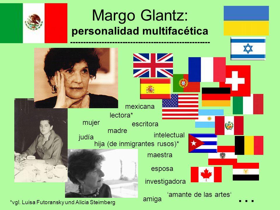 Margo Glantz: personalidad multifacética ------------------------------------------------------ mujer madre escritora maestra esposa hija (de inmigrantes rusos)* judía mexicana investigadora intelectual lectora* 'amante de las artes' amiga … *vgl.