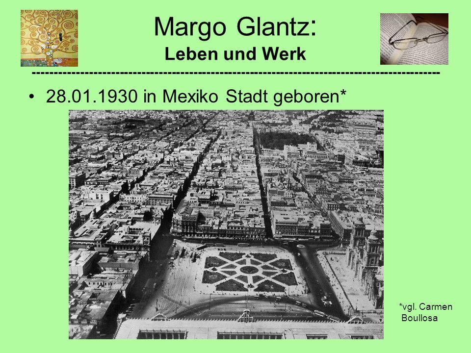 Margo Glantz : Leben und Werk ---------------------------------------------------------------------------------------------- 28.01.1930 in Mexiko Stadt geboren* *vgl.