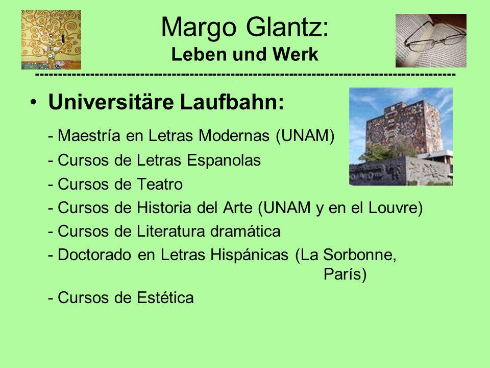 Universitäre Laufbahn: - Maestría en Letras Modernas (UNAM) - Cursos de Letras Espanolas - Cursos de Teatro - Cursos de Historia del Arte (UNAM y en el Louvre) - Cursos de Literatura dramática - Doctorado en Letras Hispánicas (La Sorbonne, París) - Cursos de Estética Margo Glantz: Leben und Werk ---------------------------------------------------------------------------------------------