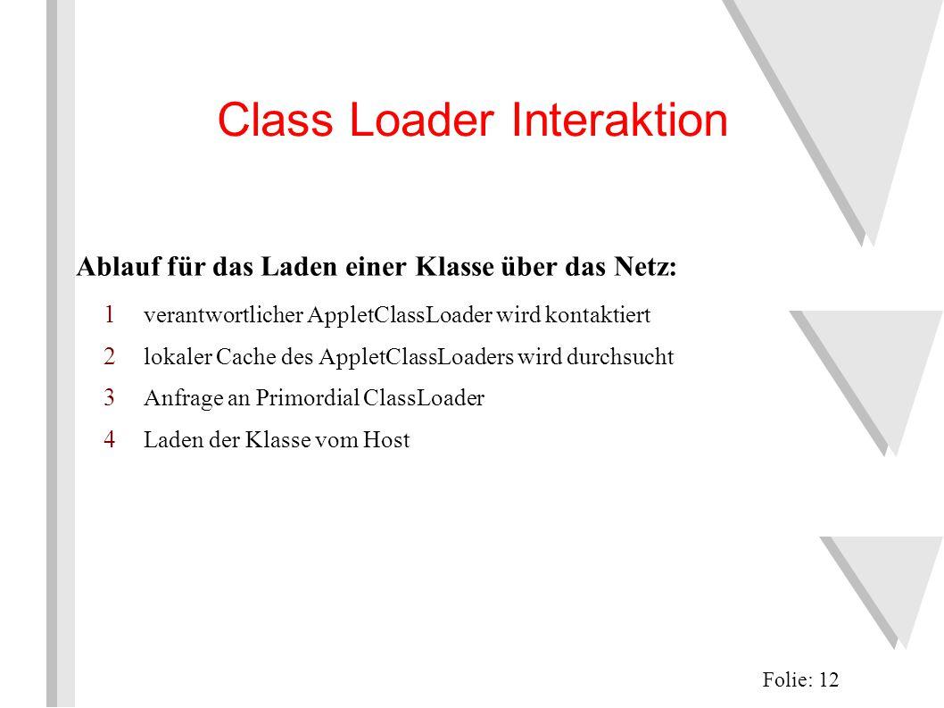 Class Loader Interaktion Ablauf für das Laden einer Klasse über das Netz: 1 verantwortlicher AppletClassLoader wird kontaktiert 2 lokaler Cache des AppletClassLoaders wird durchsucht 3 Anfrage an Primordial ClassLoader 4 Laden der Klasse vom Host Folie: 12