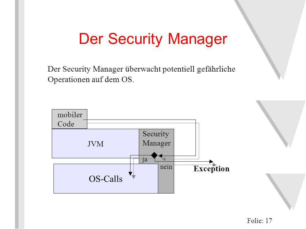 Security Manager JVM Der Security Manager Folie: 17 mobiler Code OS-Calls ja nein Exception Der Security Manager überwacht potentiell gefährliche Operationen auf dem OS.