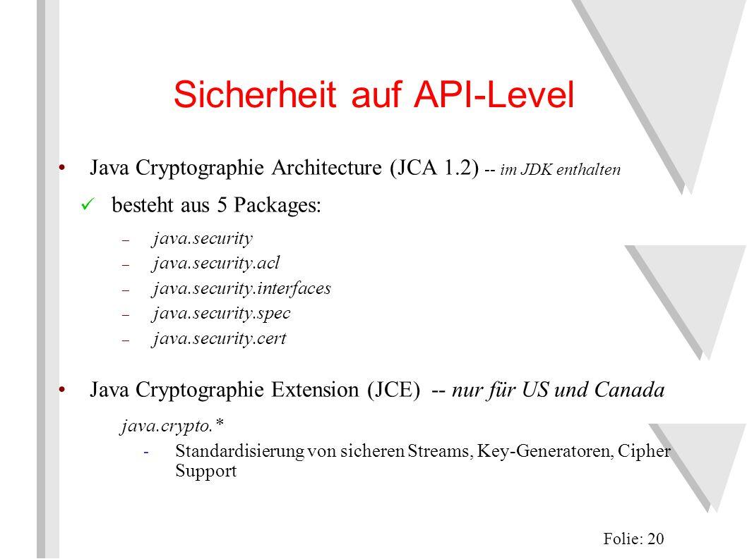 Sicherheit auf API-Level Java Cryptographie Architecture (JCA 1.2) -- im JDK enthalten besteht aus 5 Packages: – java.security – java.security.acl – java.security.interfaces – java.security.spec – java.security.cert Java Cryptographie Extension (JCE) -- nur für US und Canada java.crypto.* - Standardisierung von sicheren Streams, Key-Generatoren, Cipher Support Folie: 20