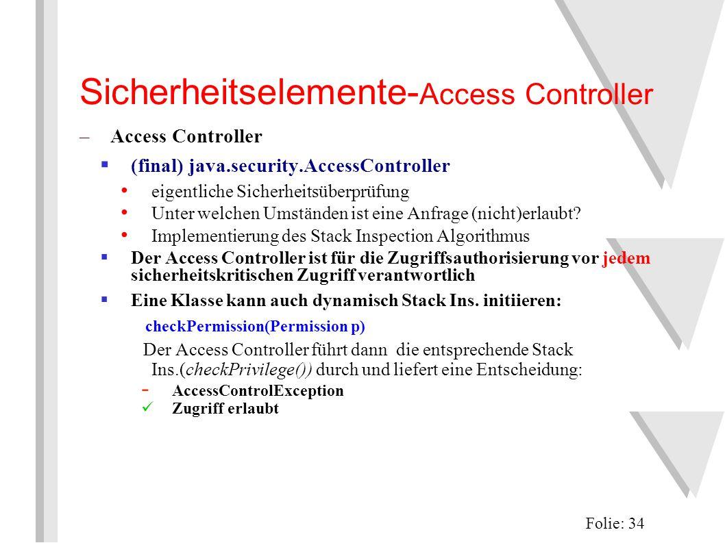 Sicherheitselemente- Access Controller Folie: 34 –Access Controller  (final) java.security.AccessController eigentliche Sicherheitsüberprüfung Unter welchen Umständen ist eine Anfrage (nicht)erlaubt.