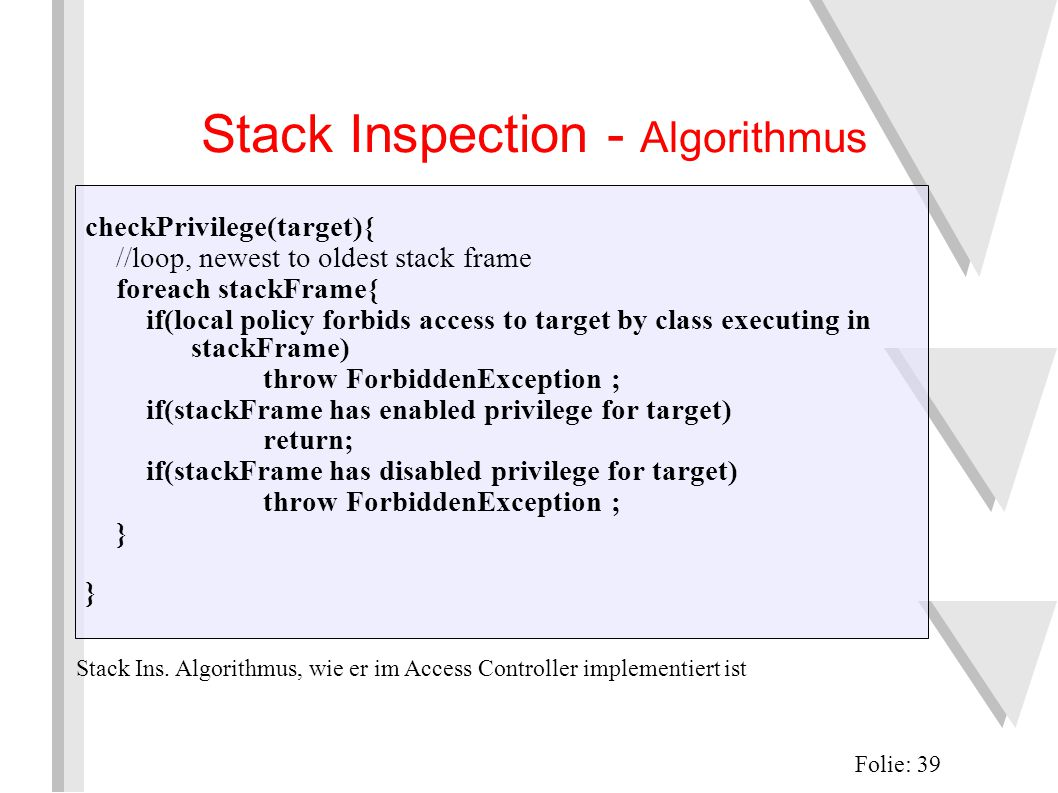 Stack Inspection - Algorithmus Folie: 39 checkPrivilege(target){ //loop, newest to oldest stack frame foreach stackFrame{ if(local policy forbids access to target by class executing in stackFrame) throw ForbiddenException ; if(stackFrame has enabled privilege for target) return; if(stackFrame has disabled privilege for target) throw ForbiddenException ; } Stack Ins.