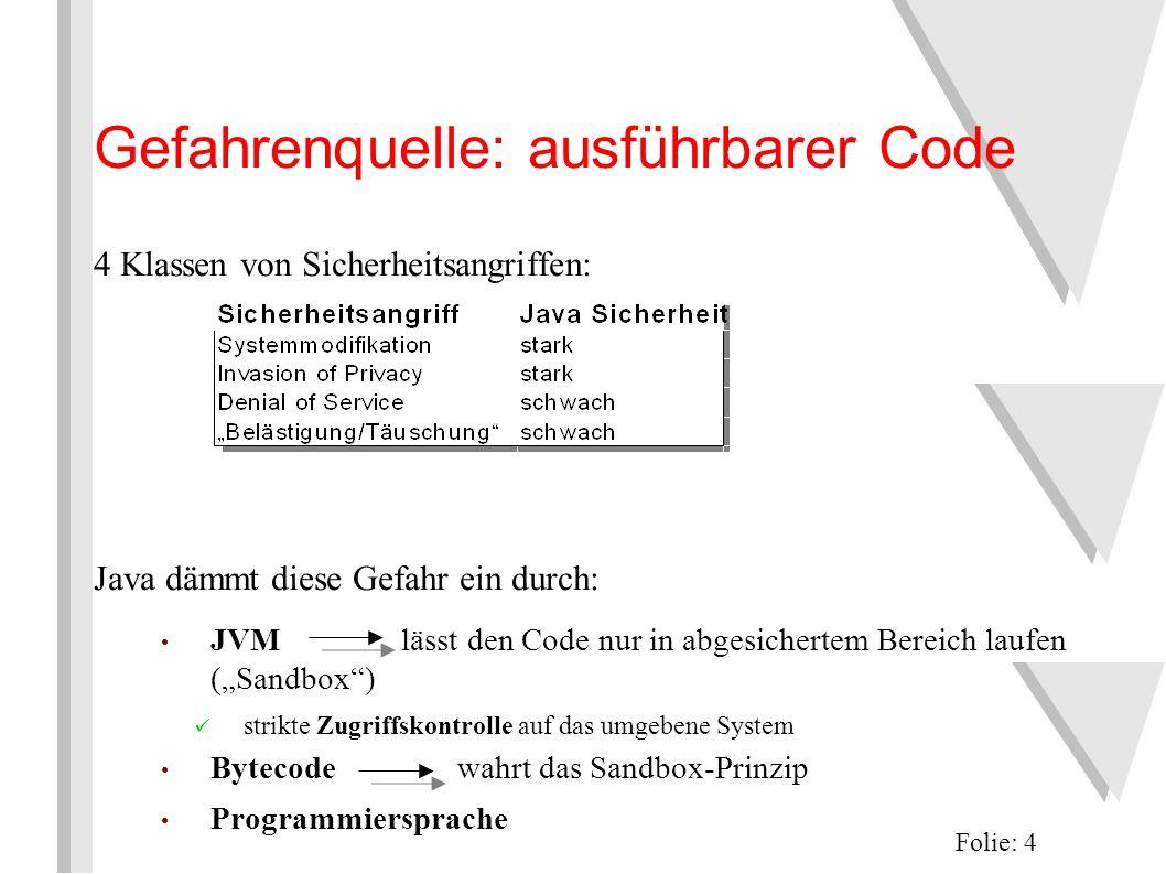 """Gefahrenquelle: ausführbarer Code 4 Klassen von Sicherheitsangriffen: Java dämmt diese Gefahr ein durch: JVM lässt den Code nur in abgesichertem Bereich laufen (""""Sandbox ) strikte Zugriffskontrolle auf das umgebene System Bytecode wahrt das Sandbox-Prinzip Programmiersprache Folie: 4"""