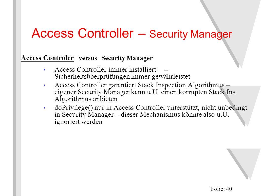 Access Controller – Security Manager Folie: 40 Access Controler versus Security Manager Access Controller immer installiert -- Sicherheitsüberprüfungen immer gewährleistet Access Controller garantiert Stack Inspection Algorithmus – eigener Security Manager kann u.U.