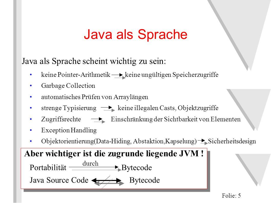 Java als Sprache Java als Sprache scheint wichtig zu sein: keine Pointer-Arithmetik keine ungültigen Speicherzugriffe Garbage Collection automatisches Prüfen von Arraylängen strenge Typisierung keine illegalen Casts, Objektzugriffe Zugriffsrechte Einschränkung der Sichtbarkeit von Elementen Exception Handling Objektorientierung(Data-Hiding, Abstaktion,Kapselung) Sicherheitsdesign Aber wichtiger ist die zugrunde liegende JVM .