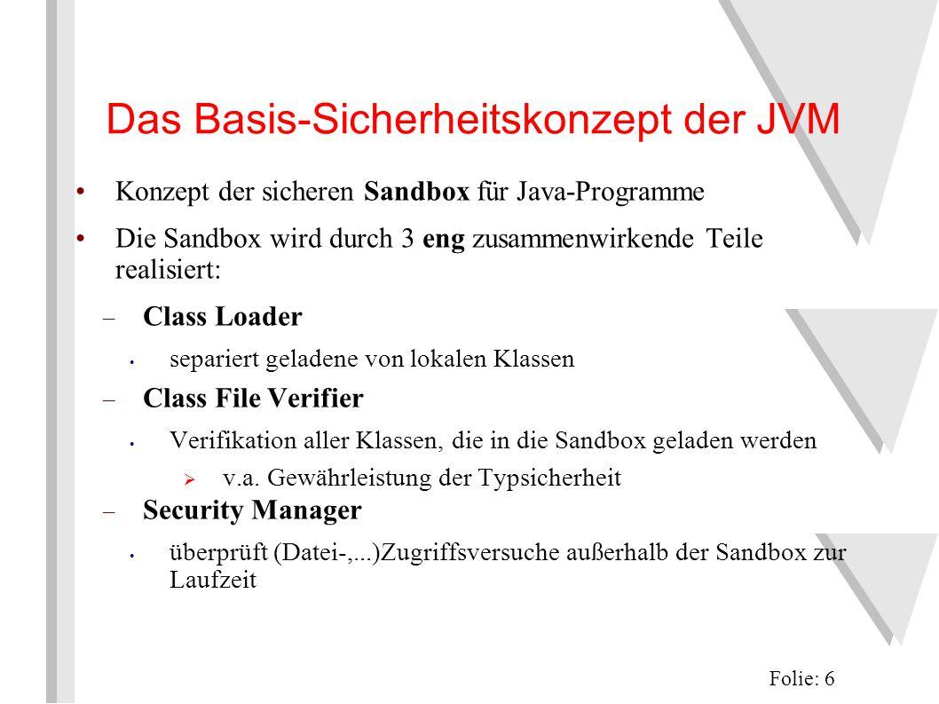 Das Basis-Sicherheitskonzept der JVM Konzept der sicheren Sandbox für Java-Programme Die Sandbox wird durch 3 eng zusammenwirkende Teile realisiert: – Class Loader separiert geladene von lokalen Klassen – Class File Verifier Verifikation aller Klassen, die in die Sandbox geladen werden  v.a.