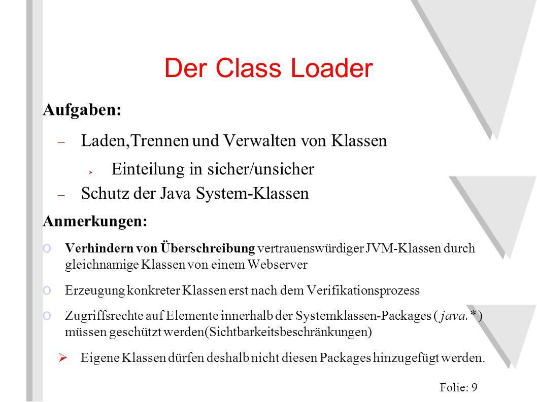 Class Loader Implementierungen 1 eingebauter Class Loader (Primordial Class Loader), der für das Laden der System-Klassen verantwortlich ist meist in C geschrieben volle Rechtevergabe an geladene Klassen es kann bel.