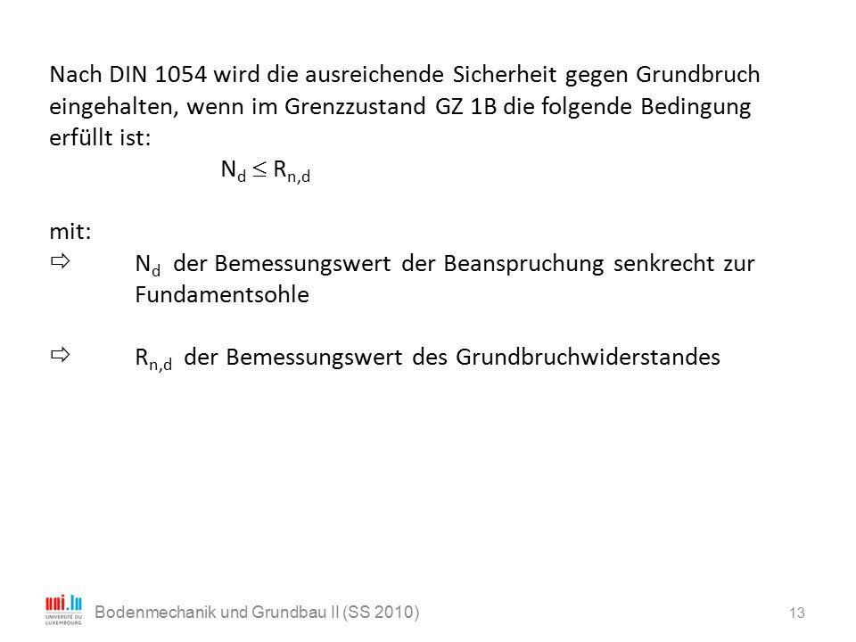 13 Bodenmechanik und Grundbau II (SS 2010) Nach DIN 1054 wird die ausreichende Sicherheit gegen Grundbruch eingehalten, wenn im Grenzzustand GZ 1B die