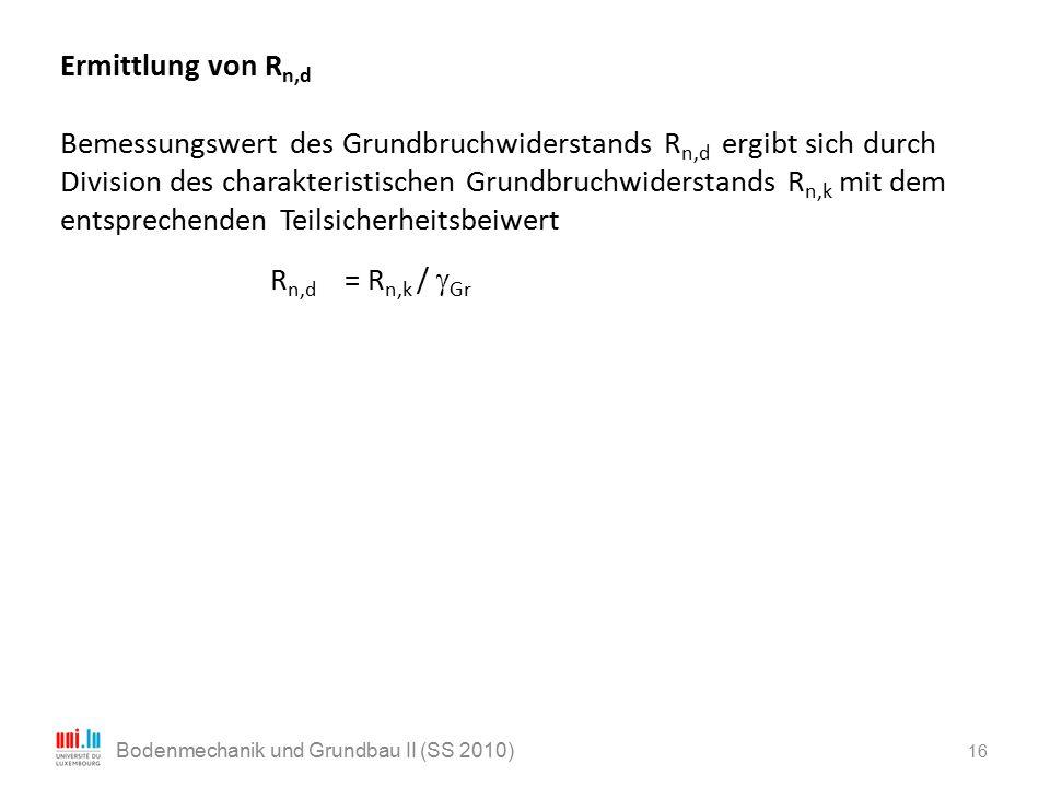 16 Bodenmechanik und Grundbau II (SS 2010) Ermittlung von R n,d Bemessungswert des Grundbruchwiderstands R n,d ergibt sich durch Division des charakte