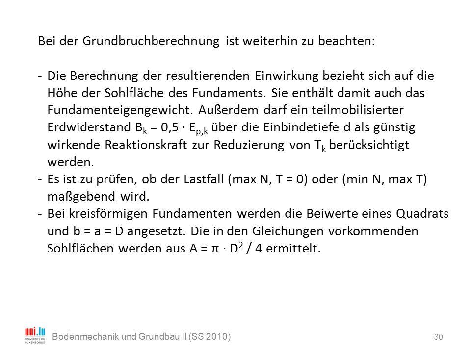30 Bodenmechanik und Grundbau II (SS 2010) Bei der Grundbruchberechnung ist weiterhin zu beachten: - Die Berechnung der resultierenden Einwirkung bezi