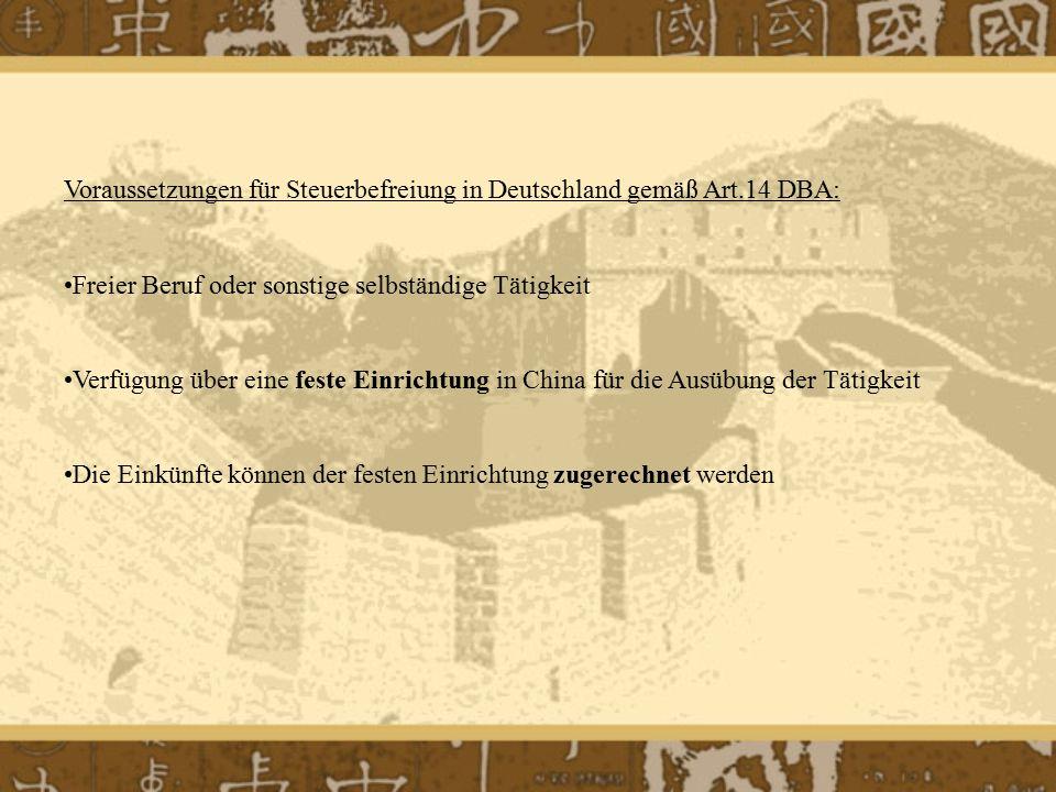 Voraussetzungen für Steuerbefreiung in Deutschland gemäß Art.14 DBA: Freier Beruf oder sonstige selbständige Tätigkeit Verfügung über eine feste Einrichtung in China für die Ausübung der Tätigkeit Die Einkünfte können der festen Einrichtung zugerechnet werden