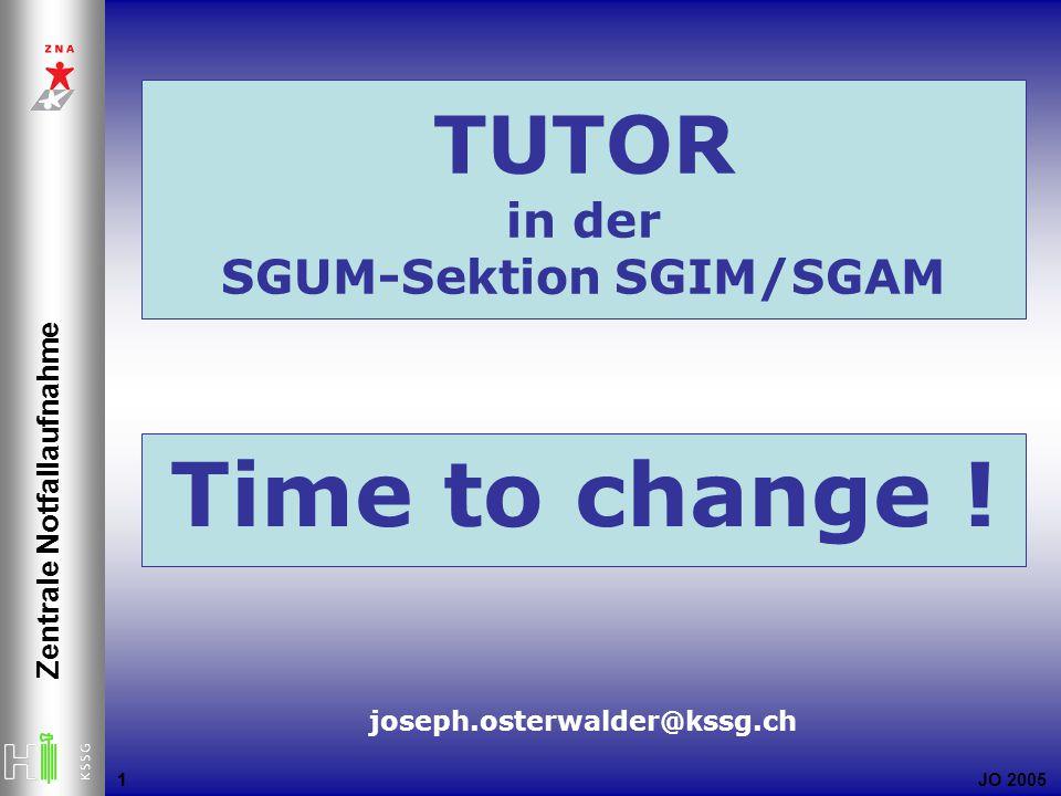 JO 2005 Zentrale Notfallaufnahme 1 1 joseph.osterwalder@kssg.ch Time to change ! TUTOR in der SGUM-Sektion SGIM/SGAM