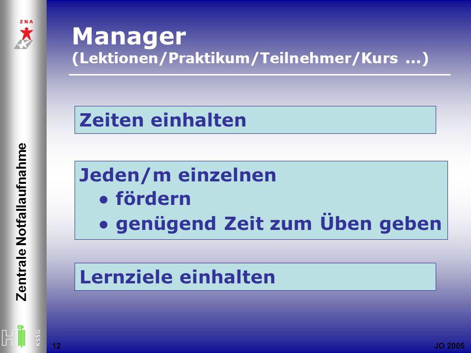 JO 2005 Zentrale Notfallaufnahme 12 Zeiten einhalten Jeden/m einzelnen fördern genügend Zeit zum Üben geben Manager (Lektionen/Praktikum/Teilnehmer/Kurs...) Lernziele einhalten