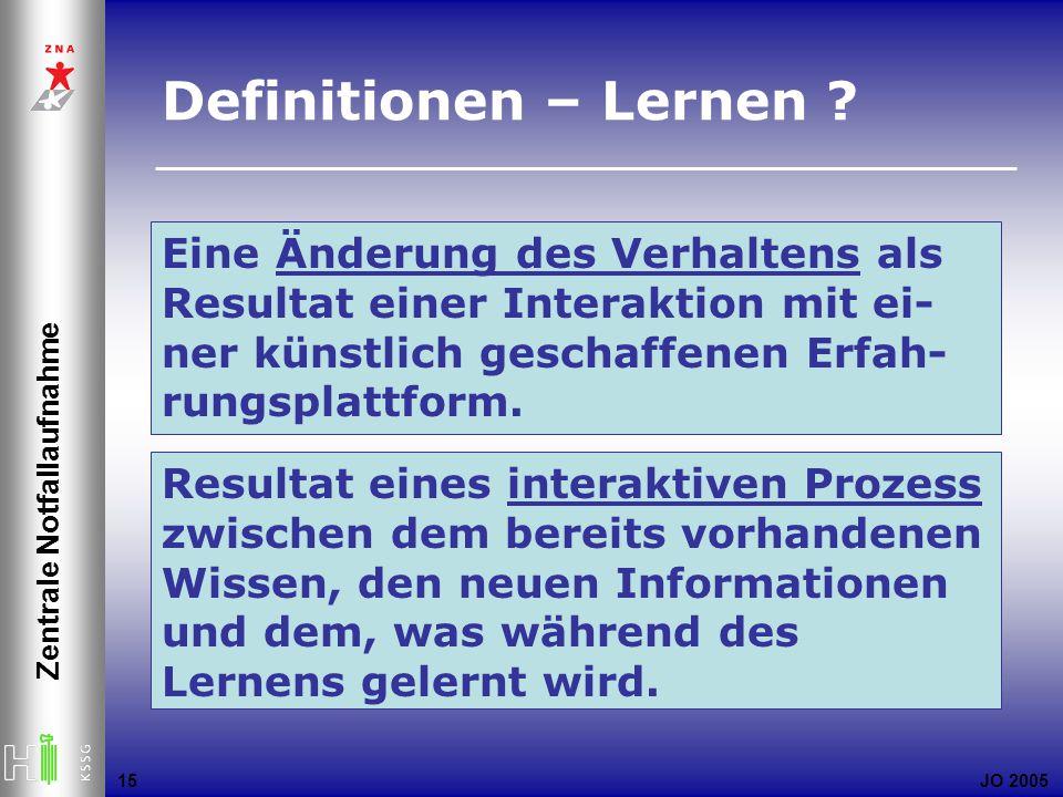 JO 2005 Zentrale Notfallaufnahme 15 Definitionen – Lernen ? Eine Änderung des Verhaltens als Resultat einer Interaktion mit ei- ner künstlich geschaff