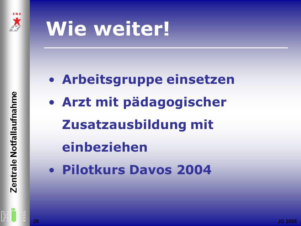 JO 2005 Zentrale Notfallaufnahme 29 Arbeitsgruppe einsetzen Arzt mit pädagogischer Zusatzausbildung mit einbeziehen Pilotkurs Davos 2004 Wie weiter!