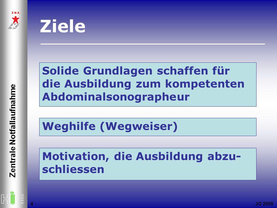JO 2005 Zentrale Notfallaufnahme 4 Solide Grundlagen schaffen für die Ausbildung zum kompetenten Abdominalsonographeur Ziele Weghilfe (Wegweiser) Motivation, die Ausbildung abzu- schliessen