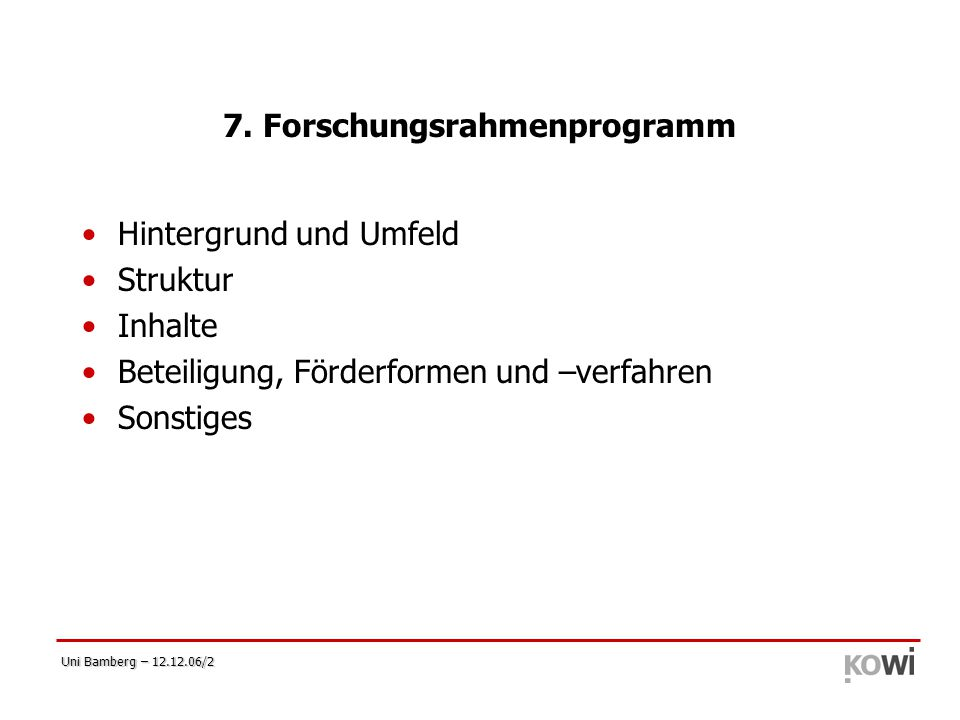Uni Bamberg – 12.12.06/2 7. Forschungsrahmenprogramm Hintergrund und Umfeld Struktur Inhalte Beteiligung, Förderformen und –verfahren Sonstiges