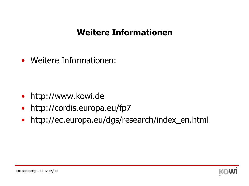 Uni Bamberg – 12.12.06/30 Weitere Informationen Weitere Informationen: http://www.kowi.de http://cordis.europa.eu/fp7 http://ec.europa.eu/dgs/research