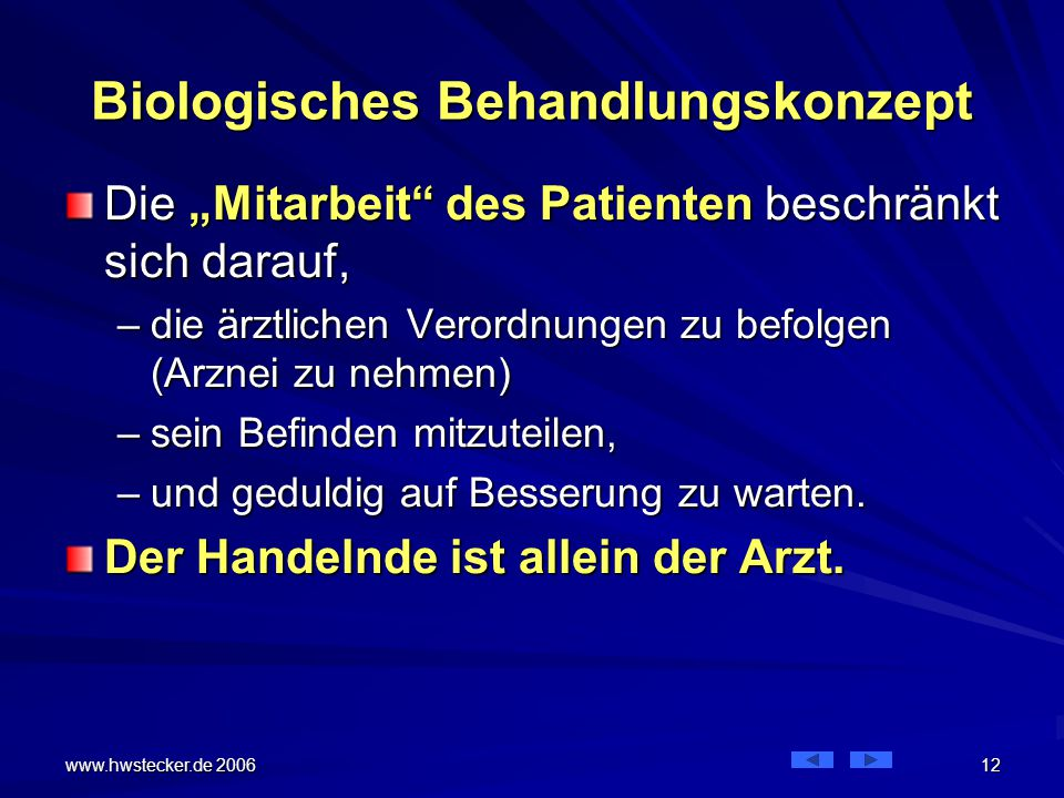 """www.hwstecker.de 2006 12 Biologisches Behandlungskonzept Die """"Mitarbeit des Patienten beschränkt sich darauf, –die ärztlichen Verordnungen zu befolgen (Arznei zu nehmen) –sein Befinden mitzuteilen, –und geduldig auf Besserung zu warten."""