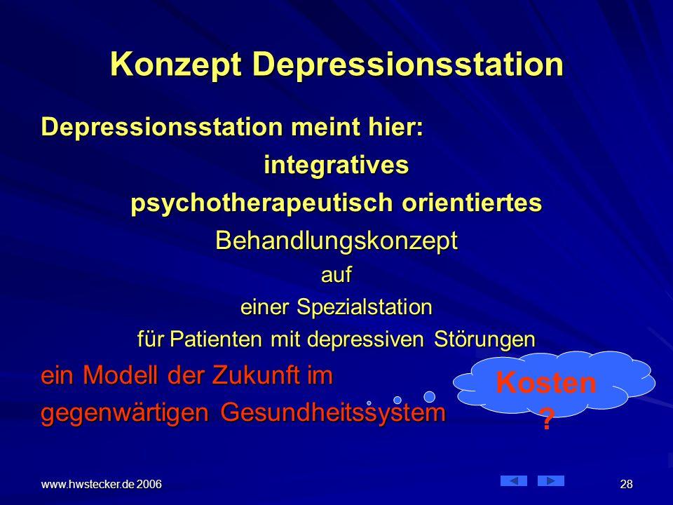 www.hwstecker.de 2006 28 Konzept Depressionsstation Depressionsstation meint hier: integratives psychotherapeutisch orientiertes Behandlungskonzeptauf einer Spezialstation für Patienten mit depressiven Störungen ein Modell der Zukunft im gegenwärtigen Gesundheitssystem Kosten ?