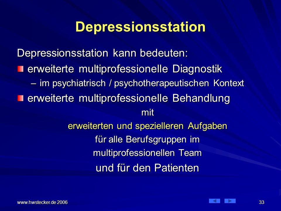 www.hwstecker.de 2006 33 Depressionsstation Depressionsstation kann bedeuten: erweiterte multiprofessionelle Diagnostik –im psychiatrisch / psychotherapeutischen Kontext erweiterte multiprofessionelle Behandlung mit erweiterten und spezielleren Aufgaben für alle Berufsgruppen im multiprofessionellen Team und für den Patienten