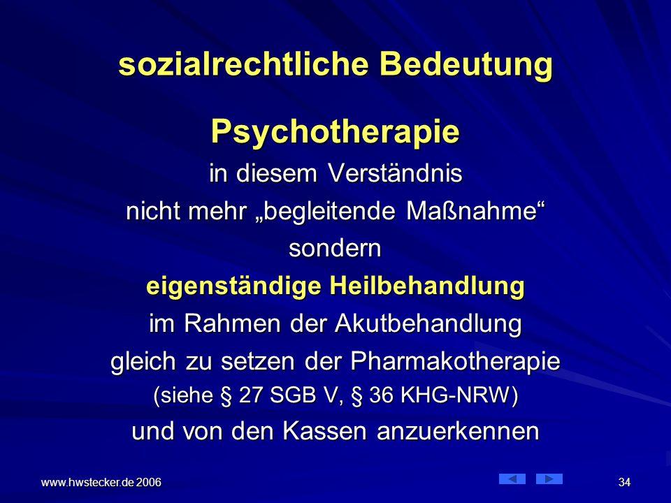 """www.hwstecker.de 2006 34 sozialrechtliche Bedeutung Psychotherapie in diesem Verständnis nicht mehr """"begleitende Maßnahme sondern eigenständige Heilbehandlung im Rahmen der Akutbehandlung gleich zu setzen der Pharmakotherapie (siehe § 27 SGB V, § 36 KHG-NRW) und von den Kassen anzuerkennen"""