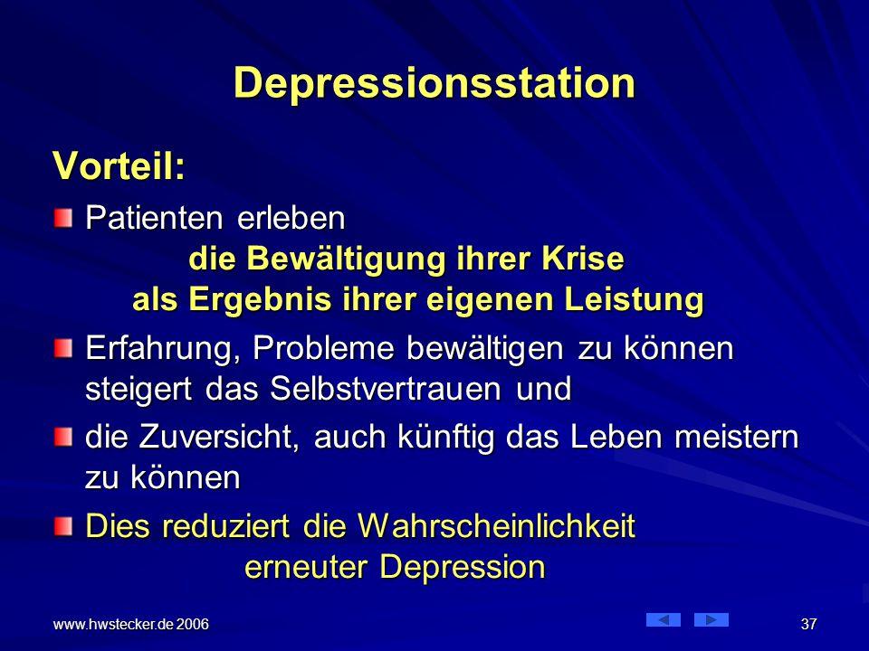www.hwstecker.de 2006 37 Depressionsstation Vorteil: Patienten erleben die Bewältigung ihrer Krise als Ergebnis ihrer eigenen Leistung Erfahrung, Probleme bewältigen zu können steigert das Selbstvertrauen und die Zuversicht, auch künftig das Leben meistern zu können Dies reduziert die Wahrscheinlichkeit erneuter Depression