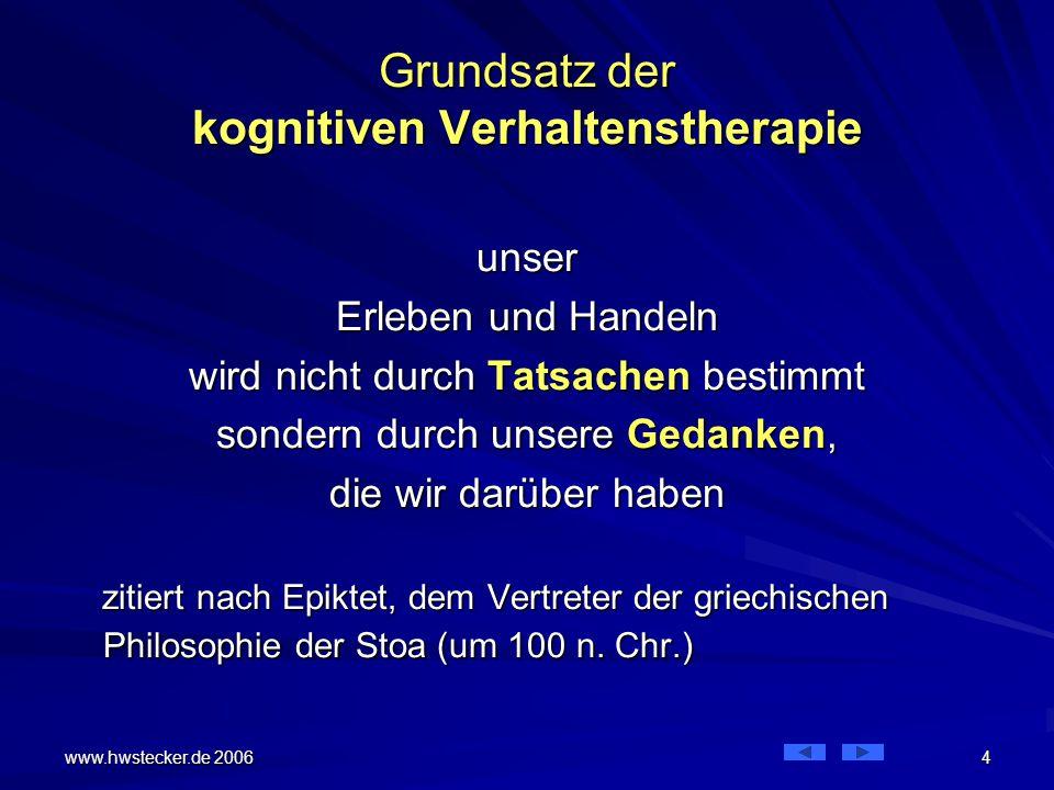 www.hwstecker.de 2006 4 Grundsatz der kognitiven Verhaltenstherapie unser Erleben und Handeln wird nicht durch Tatsachen bestimmt sondern durch unsere Gedanken, die wir darüber haben zitiert nach Epiktet, dem Vertreter der griechischen Philosophie der Stoa (um 100 n.