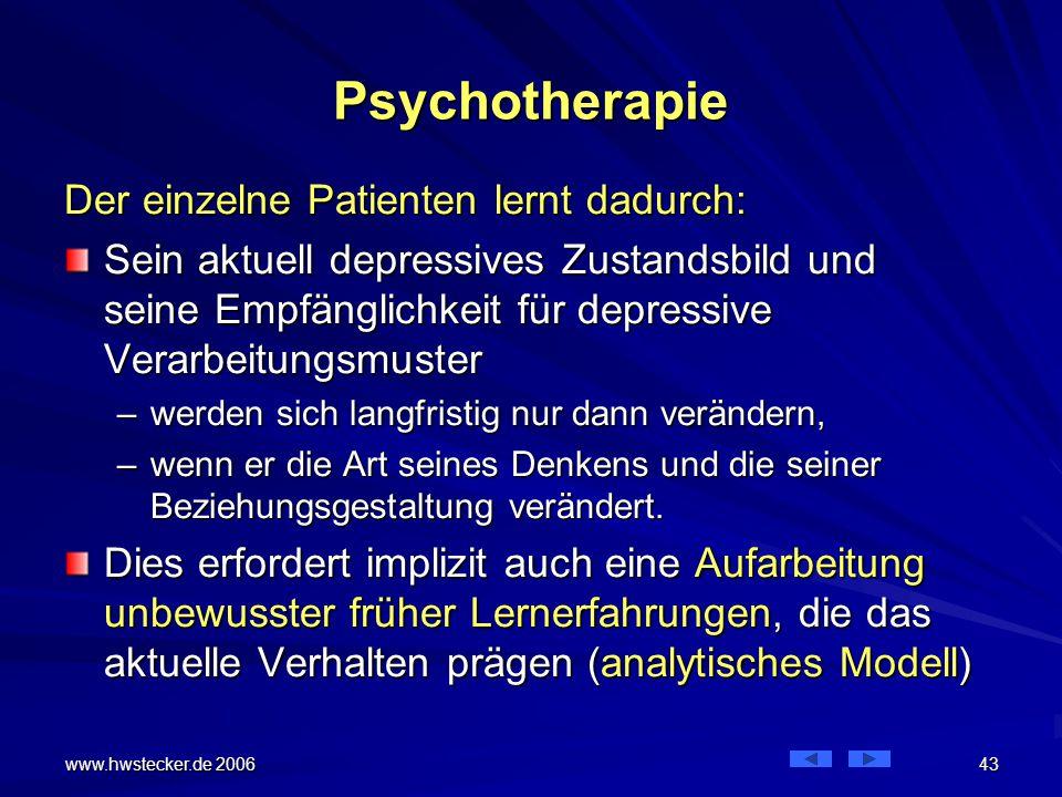 www.hwstecker.de 2006 43 Psychotherapie Der einzelne Patienten lernt dadurch: Sein aktuell depressives Zustandsbild und seine Empfänglichkeit für depressive Verarbeitungsmuster –werden sich langfristig nur dann verändern, –wenn er die Art seines Denkens und die seiner Beziehungsgestaltung verändert.