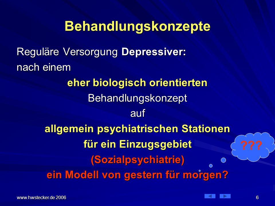 www.hwstecker.de 2006 27 Konzept Depressionsstation Es gibt unterschiedliche Konzepte oder Denkweisen für Spezialstationen Es gibt unterschiedliche Konzepte oder Denkweisen für Spezialstationen Vorstellbar wäre eine Station nur für depressive Patienten –auf denen nach biologischem Konzept –nur medikamentös behandelt wird Das ist nicht gemeint