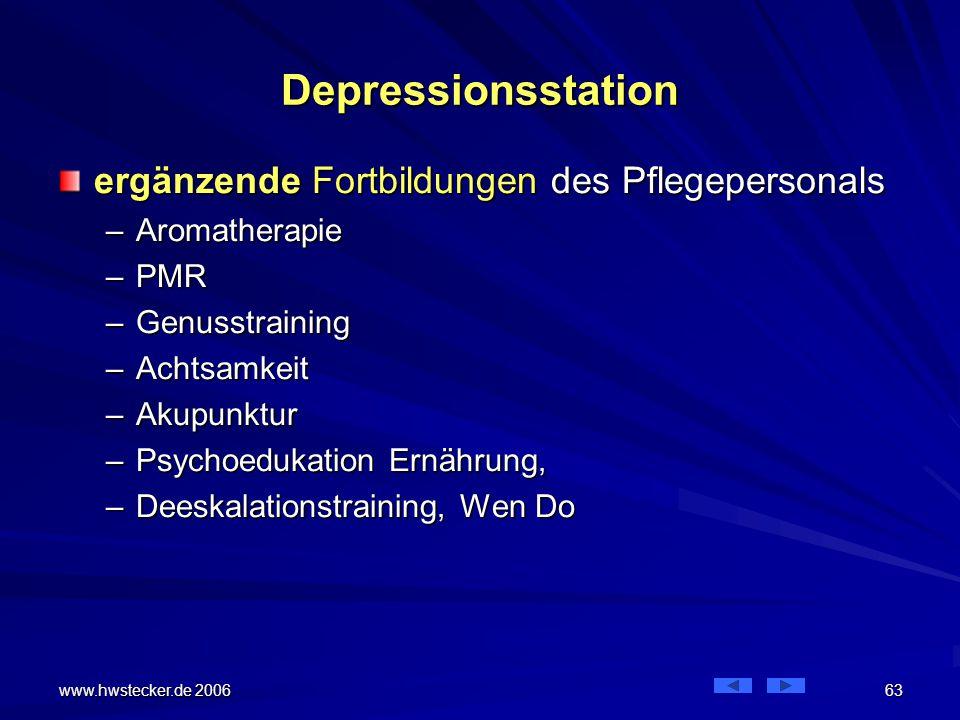 www.hwstecker.de 2006 63 Depressionsstation ergänzende Fortbildungen des Pflegepersonals –Aromatherapie –PMR –Genusstraining –Achtsamkeit –Akupunktur –Psychoedukation Ernährung, –Deeskalationstraining, Wen Do