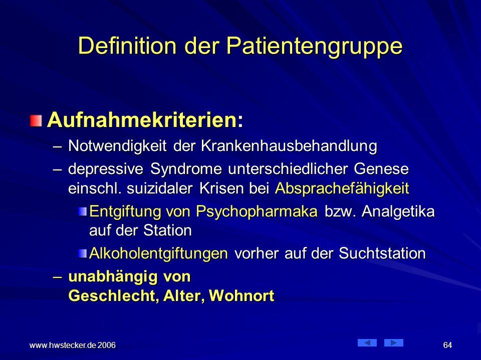 www.hwstecker.de 2006 64 Definition der Patientengruppe Aufnahmekriterien: –Notwendigkeit der Krankenhausbehandlung –depressive Syndrome unterschiedlicher Genese einschl.
