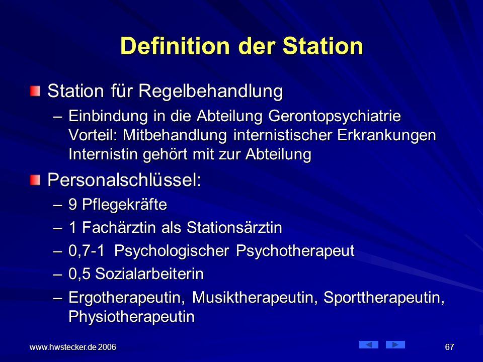 www.hwstecker.de 2006 67 Definition der Station Station für Regelbehandlung –Einbindung in die Abteilung Gerontopsychiatrie Vorteil: Mitbehandlung internistischer Erkrankungen Internistin gehört mit zur Abteilung Personalschlüssel: –9 Pflegekräfte –1 Fachärztin als Stationsärztin –0,7-1 Psychologischer Psychotherapeut –0,5 Sozialarbeiterin –Ergotherapeutin, Musiktherapeutin, Sporttherapeutin, Physiotherapeutin