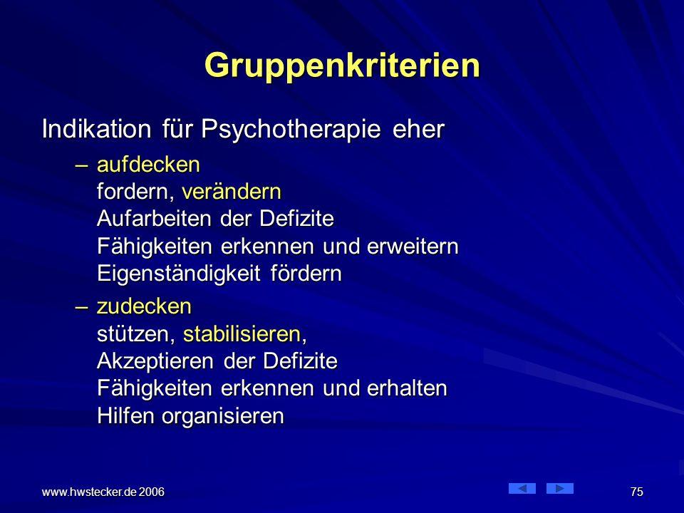 www.hwstecker.de 2006 75 Gruppenkriterien Indikation für Psychotherapie eher –aufdecken fordern, verändern Aufarbeiten der Defizite Fähigkeiten erkennen und erweitern Eigenständigkeit fördern –zudecken stützen, stabilisieren, Akzeptieren der Defizite Fähigkeiten erkennen und erhalten Hilfen organisieren