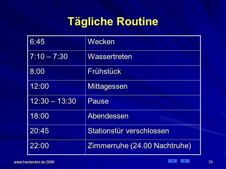 www.hwstecker.de 2006 79 Tägliche Routine 6:45Wecken 7:10 – 7:30 Wassertreten 8:00Frühstück 12:00Mittagessen 12:30 – 13:30 Pause 18:00Abendessen 20:45 Stationstür verschlossen 22:00 Zimmerruhe (24.00 Nachtruhe)