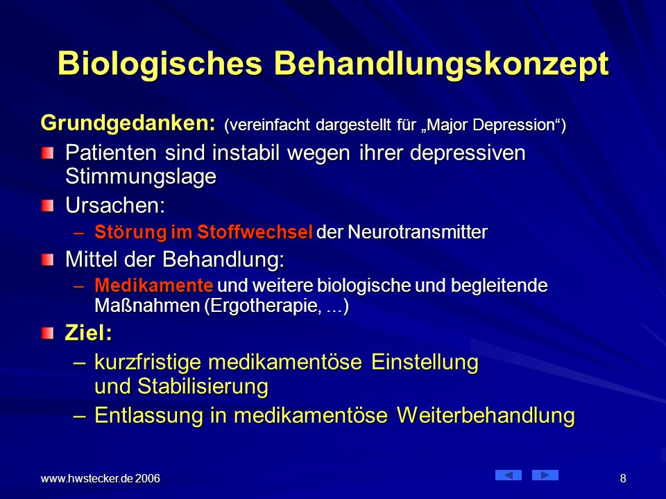 """www.hwstecker.de 2006 9 Biologisches Behandlungskonzept Die Behandlung besteht in der ärztlichen Verordnung –von Arznei und weiteren biologischen Maßnahmen (EKT, Lichttherapie, Akupunktur, …) –und weiteren begleitenden oder unterstützenden Maßnahmen wie Ergotherapie, Gruppentherapie, Musiktherapie, Sozialarbeit, … –(auch die Psychotherapie wird hier verstanden als """"unterstützende Maßnahme !) Relevant für die Kassen: nur Arznei!!"""