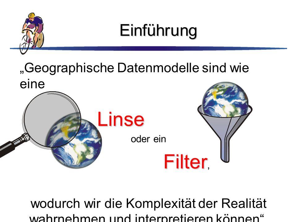 """Einführung """"Geographische Datenmodelle sind wie eine Linse Linse oder ein Filter Filter, wodurch wir die Komplexität der Realität wahrnehmen und inter"""