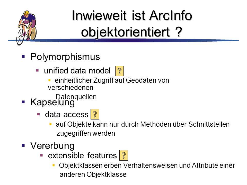 Inwieweit ist ArcInfo objektorientiert ?  Polymorphismus  Kapselung  Vererbung  unified data model  einheitlicher Zugriff auf Geodaten von versch