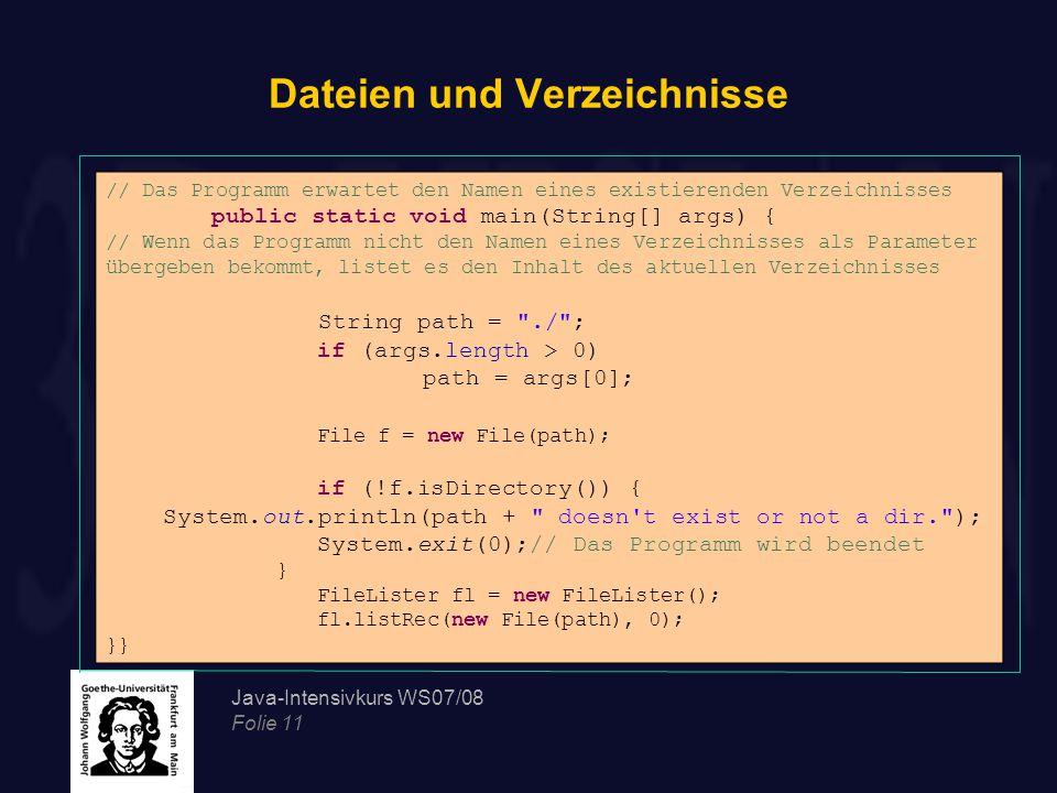 Java-Intensivkurs WS07/08 Folie 11 Dateien und Verzeichnisse // Das Programm erwartet den Namen eines existierenden Verzeichnisses public static void main(String[] args) { // Wenn das Programm nicht den Namen eines Verzeichnisses als Parameter übergeben bekommt, listet es den Inhalt des aktuellen Verzeichnisses String path = ./ ; if (args.length > 0) path = args[0]; File f = new File(path); if (!f.isDirectory()) { System.out.println(path + doesn t exist or not a dir. ); System.exit(0);// Das Programm wird beendet } FileLister fl = new FileLister(); fl.listRec(new File(path), 0); }}