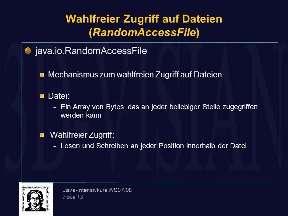 Java-Intensivkurs WS07/08 Folie 13 Wahlfreier Zugriff auf Dateien (RandomAccessFile) java.io.RandomAccessFile Mechanismus zum wahlfreien Zugriff auf Dateien Datei: -Ein Array von Bytes, das an jeder beliebiger Stelle zugegriffen werden kann Wahlfreier Zugriff: -Lesen und Schreiben an jeder Position innerhalb der Datei