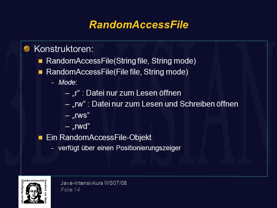 """Java-Intensivkurs WS07/08 Folie 14 RandomAccessFile Konstruktoren: RandomAccessFile(String file, String mode) RandomAccessFile(File file, String mode) -Mode: –""""r : Datei nur zum Lesen öffnen –""""rw : Datei nur zum Lesen und Schreiben öffnen –""""rws –""""rwd Ein RandomAccessFile-Objekt -verfügt über einen Positionierungszeiger"""