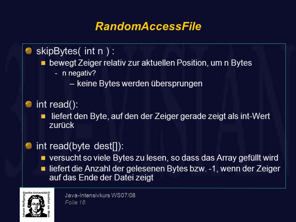 Java-Intensivkurs WS07/08 Folie 16 RandomAccessFile skipBytes( int n ) : bewegt Zeiger relativ zur aktuellen Position, um n Bytes -n negativ.